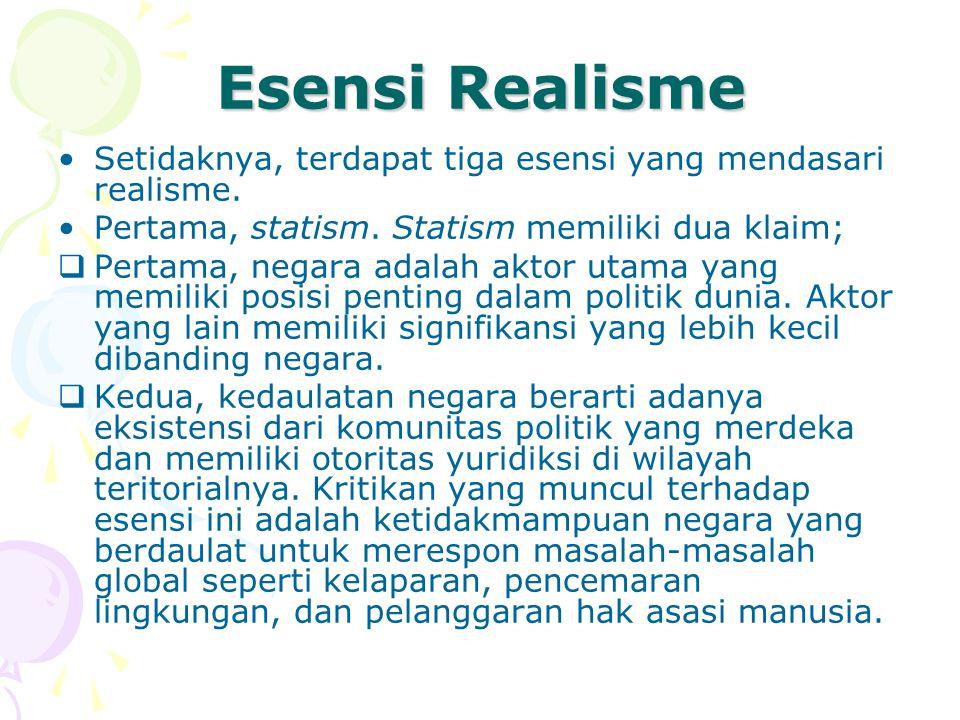 Esensi Realisme Setidaknya, terdapat tiga esensi yang mendasari realisme. Pertama, statism. Statism memiliki dua klaim;  Pertama, negara adalah aktor
