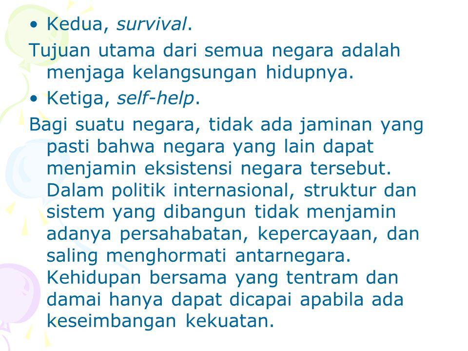 Kedua, survival. Tujuan utama dari semua negara adalah menjaga kelangsungan hidupnya. Ketiga, self-help. Bagi suatu negara, tidak ada jaminan yang pas