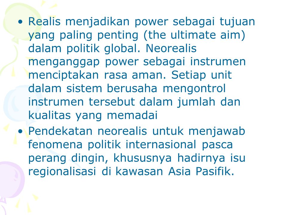 Realis menjadikan power sebagai tujuan yang paling penting (the ultimate aim) dalam politik global. Neorealis menganggap power sebagai instrumen menci