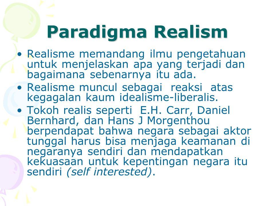 Paradigma Realism Realisme memandang ilmu pengetahuan untuk menjelaskan apa yang terjadi dan bagaimana sebenarnya itu ada. Realisme muncul sebagai rea