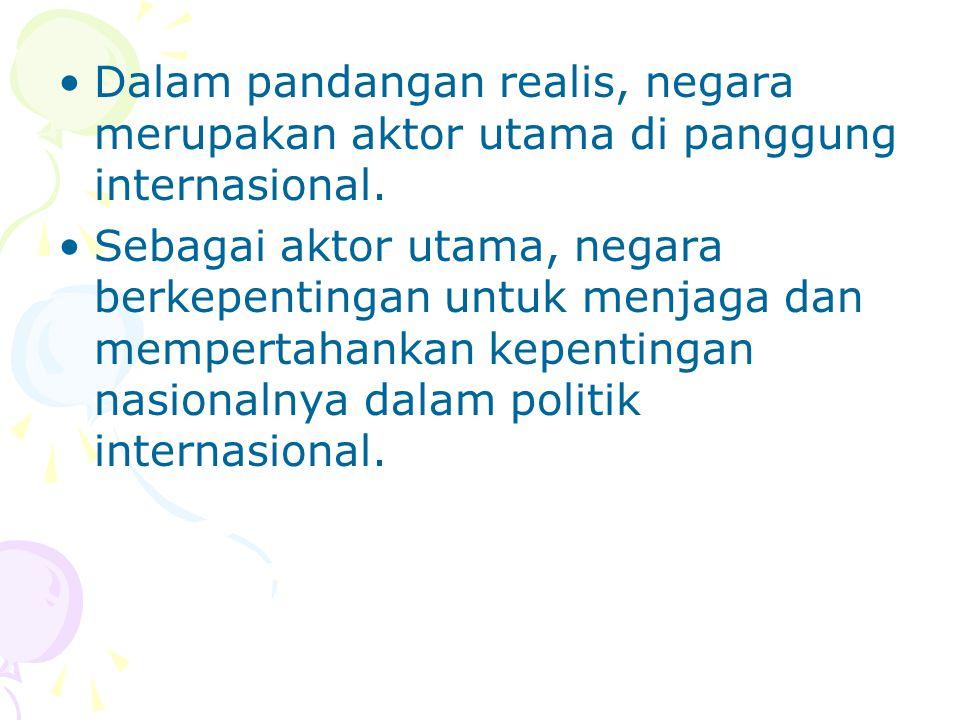Dalam pandangan realis, negara merupakan aktor utama di panggung internasional. Sebagai aktor utama, negara berkepentingan untuk menjaga dan mempertah