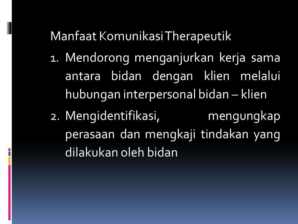 Manfaat Komunikasi Therapeutik 1. Mendorong menganjurkan kerja sama antara bidan dengan klien melalui hubungan interpersonal bidan – klien 2. Mengiden