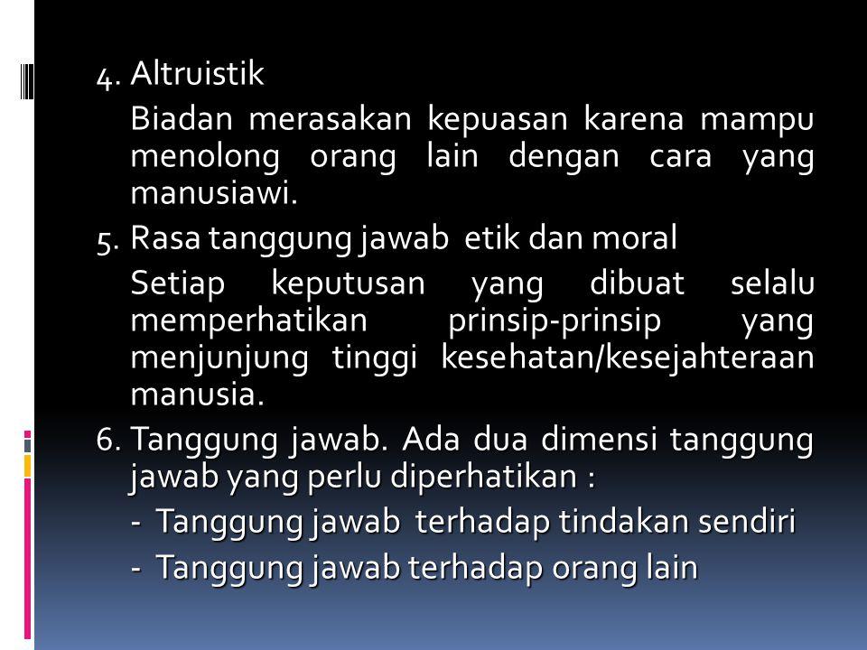 4. Altruistik Biadan merasakan kepuasan karena mampu menolong orang lain dengan cara yang manusiawi. 5. Rasa tanggung jawab etik dan moral Setiap kepu