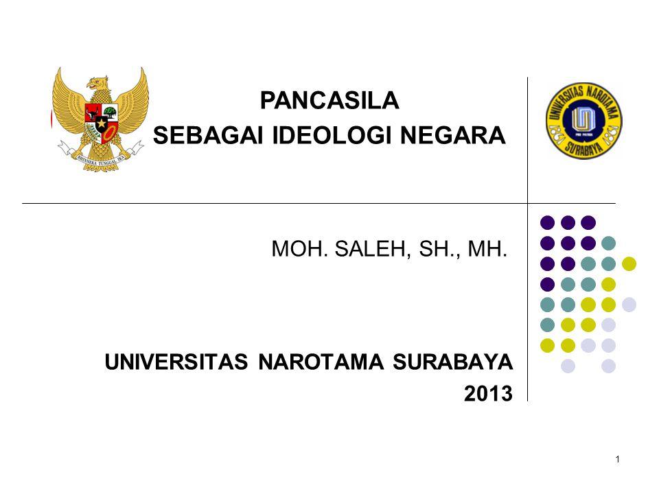 1 MOH. SALEH, SH., MH. UNIVERSITAS NAROTAMA SURABAYA 2013 PANCASILA SEBAGAI IDEOLOGI NEGARA