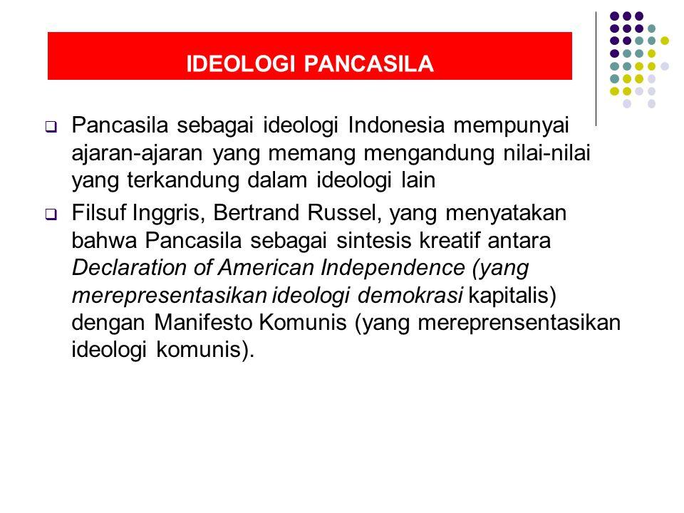 IDEOLOGI PANCASILA  Pancasila sebagai ideologi Indonesia mempunyai ajaran-ajaran yang memang mengandung nilai-nilai yang terkandung dalam ideologi lain  Filsuf Inggris, Bertrand Russel, yang menyatakan bahwa Pancasila sebagai sintesis kreatif antara Declaration of American Independence (yang merepresentasikan ideologi demokrasi kapitalis) dengan Manifesto Komunis (yang mereprensentasikan ideologi komunis).