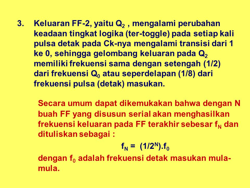 3.Keluaran FF-2, yaitu Q 2, mengalami perubahan keadaan tingkat logika (ter-toggle) pada setiap kali pulsa detak pada Ck-nya mengalami transisi dari 1
