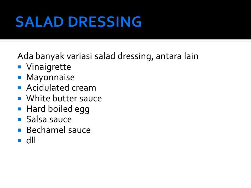 Ada banyak variasi salad dressing, antara lain  Vinaigrette  Mayonnaise  Acidulated cream  White butter sauce  Hard boiled egg  Salsa sauce  Bechamel sauce  dll