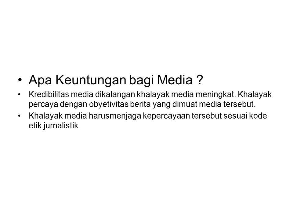 Apa Keuntungan bagi Media ? Kredibilitas media dikalangan khalayak media meningkat. Khalayak percaya dengan obyetivitas berita yang dimuat media terse