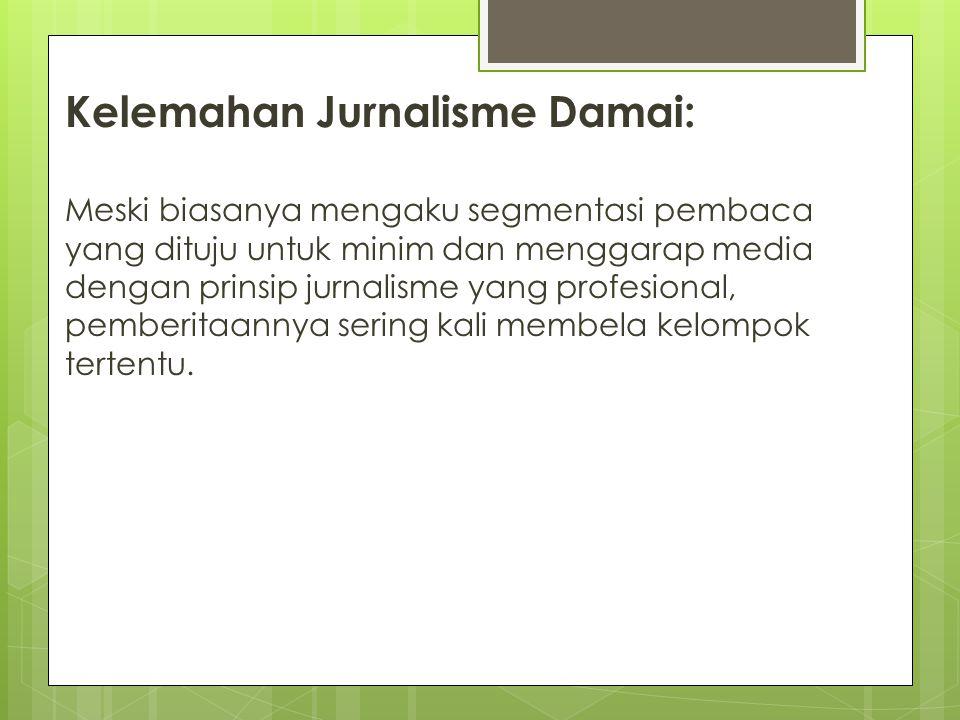 Kelemahan Jurnalisme Damai: Meski biasanya mengaku segmentasi pembaca yang dituju untuk minim dan menggarap media dengan prinsip jurnalisme yang profe