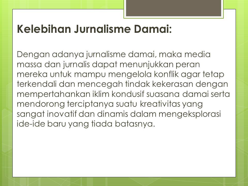 Kelebihan Jurnalisme Damai: Dengan adanya jurnalisme damai, maka media massa dan jurnalis dapat menunjukkan peran mereka untuk mampu mengelola konflik