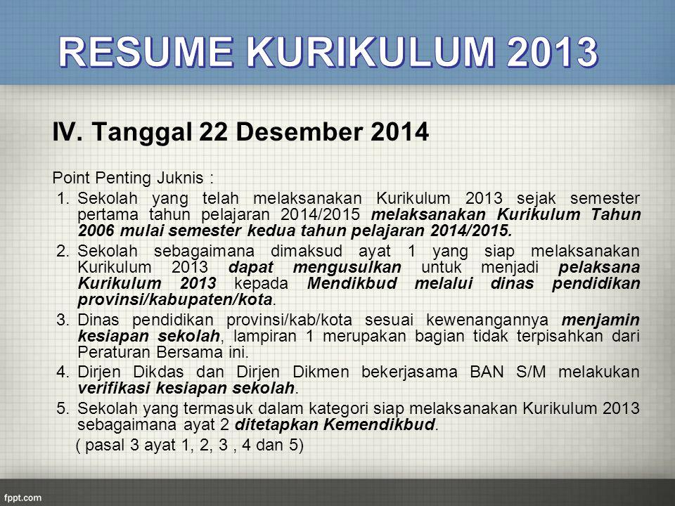 IV. Tanggal 22 Desember 2014 Point Penting Juknis : 1.Sekolah yang telah melaksanakan Kurikulum 2013 sejak semester pertama tahun pelajaran 2014/2015