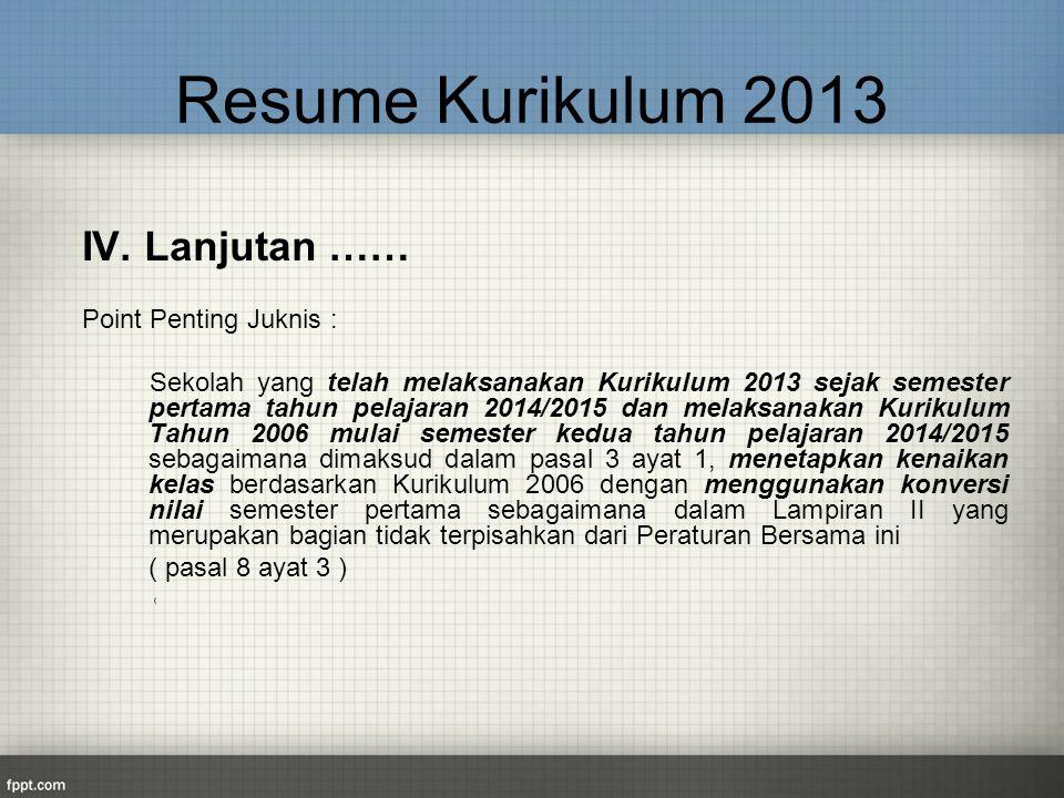 Resume Kurikulum 2013 IV. Lanjutan …… Point Penting Juknis : Sekolah yang telah melaksanakan Kurikulum 2013 sejak semester pertama tahun pelajaran 201