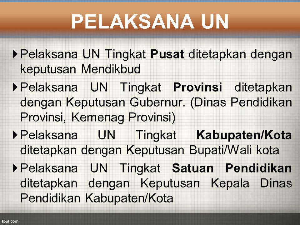  Pelaksana UN Tingkat Pusat ditetapkan dengan keputusan Mendikbud  Pelaksana UN Tingkat Provinsi ditetapkan dengan Keputusan Gubernur. (Dinas Pendid
