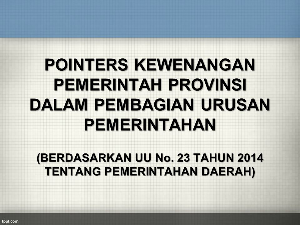POINTERS KEWENANGAN PEMERINTAH PROVINSI DALAM PEMBAGIAN URUSAN PEMERINTAHAN (BERDASARKAN UU No. 23 TAHUN 2014 TENTANG PEMERINTAHAN DAERAH)