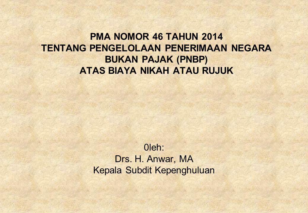 PMA NOMOR 46 TAHUN 2014 TENTANG PENGELOLAAN PENERIMAAN NEGARA BUKAN PAJAK (PNBP) ATAS BIAYA NIKAH ATAU RUJUK 0leh: Drs. H. Anwar, MA Kepala Subdit Kep