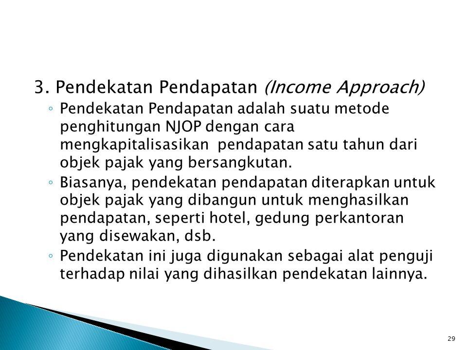 3. Pendekatan Pendapatan (Income Approach) ◦ Pendekatan Pendapatan adalah suatu metode penghitungan NJOP dengan cara mengkapitalisasikan pendapatan sa