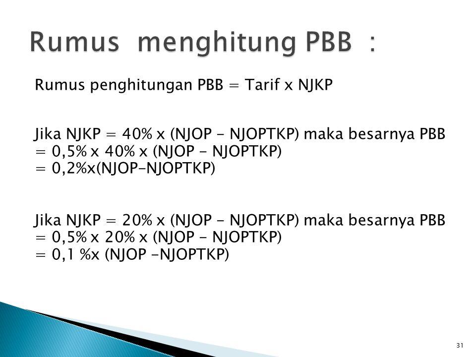 Rumus penghitungan PBB = Tarif x NJKP Jika NJKP = 40% x (NJOP - NJOPTKP) maka besarnya PBB = 0,5% x 40% x (NJOP - NJOPTKP) = 0,2%x(NJOP-NJOPTKP) Jika