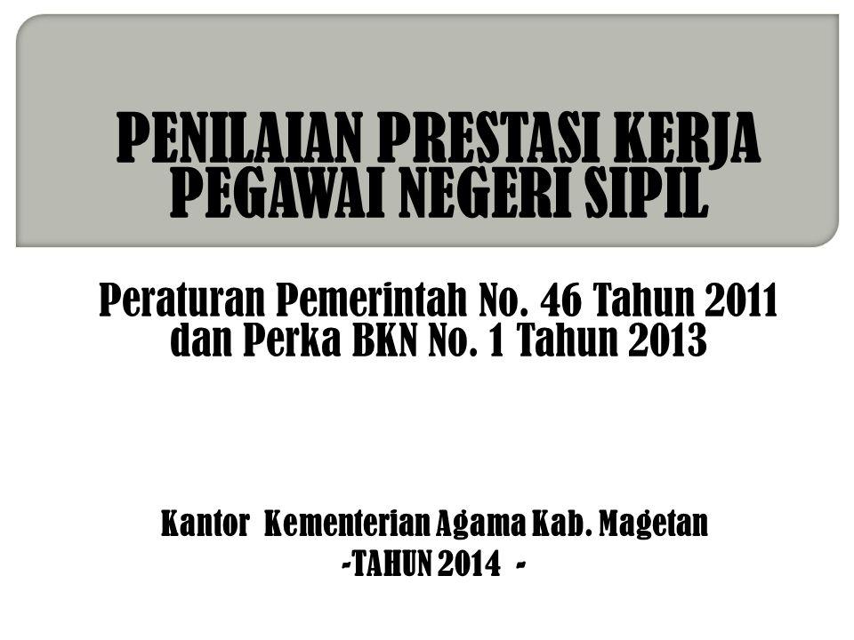 PENILAIAN PRESTASI KERJA PEGAWAI NEGERI SIPIL Peraturan Pemerintah No. 46 Tahun 2011 dan Perka BKN No. 1 Tahun 2013 Kantor Kementerian Agama Kab. Mage