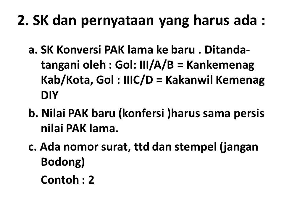 2. SK dan pernyataan yang harus ada : a. SK Konversi PAK lama ke baru. Ditanda- tangani oleh : Gol: III/A/B = Kankemenag Kab/Kota, Gol : IIIC/D = Kaka