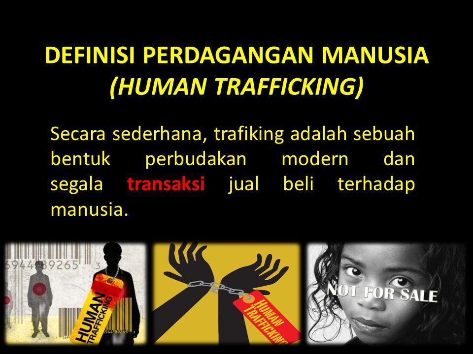DEFINISI PERDAGANGAN MANUSIA (HUMAN TRAFFICKING) Secara sederhana, trafiking adalah sebuah bentuk perbudakan modern dan segala transaksi jual beli terhadap manusia.