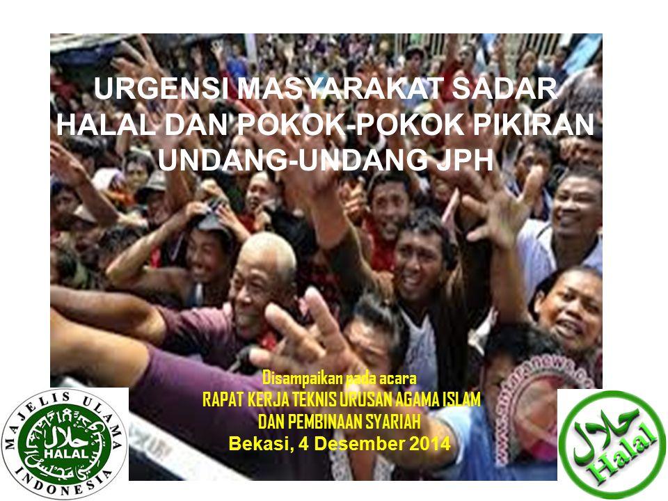 URGENSI MASYARAKAT SADAR HALAL DAN POKOK-POKOK PIKIRAN UNDANG-UNDANG JPH Disampaikan pada acara RAPAT KERJA TEKNIS URUSAN AGAMA ISLAM DAN PEMBINAAN SYARIAH Bekasi, 4 Desember 2014