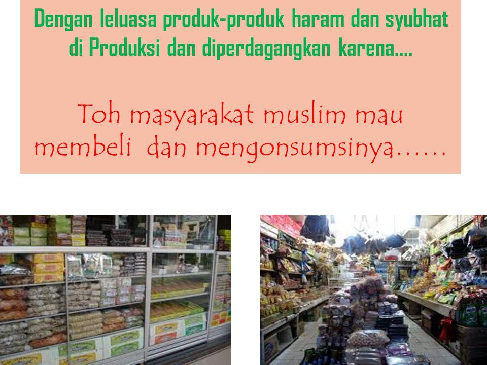 Dengan leluasa produk-produk haram dan syubhat di Produksi dan diperdagangkan karena....