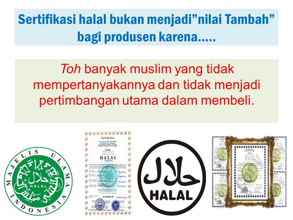 Sertifikasi halal bukan menjadi nilai Tambah bagi produsen karena.....