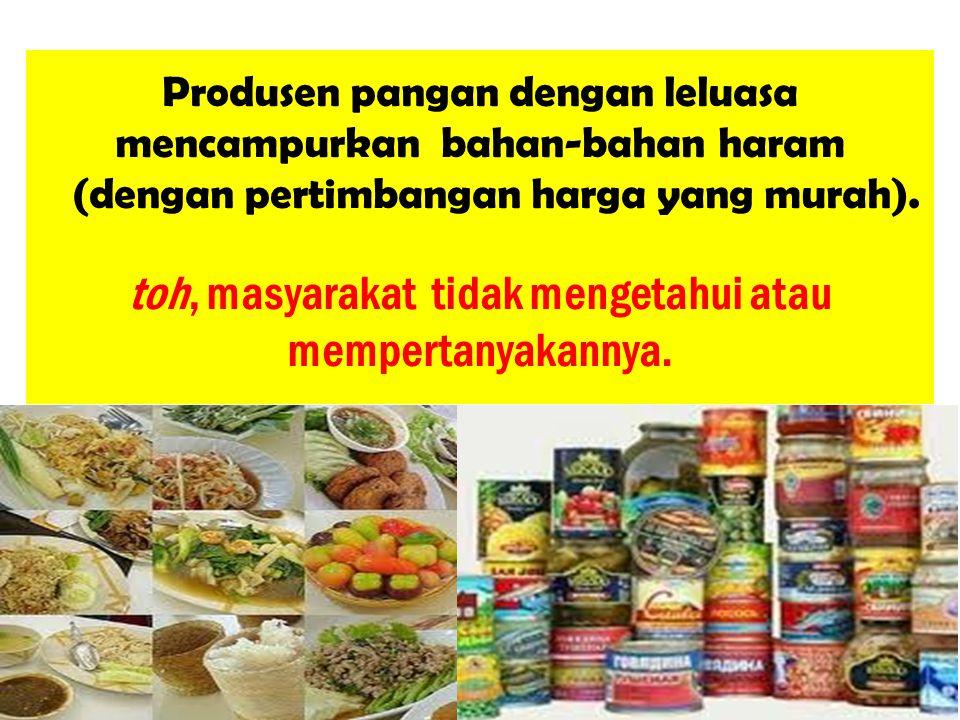 Produsen pangan dengan leluasa mencampurkan bahan-bahan haram (dengan pertimbangan harga yang murah).