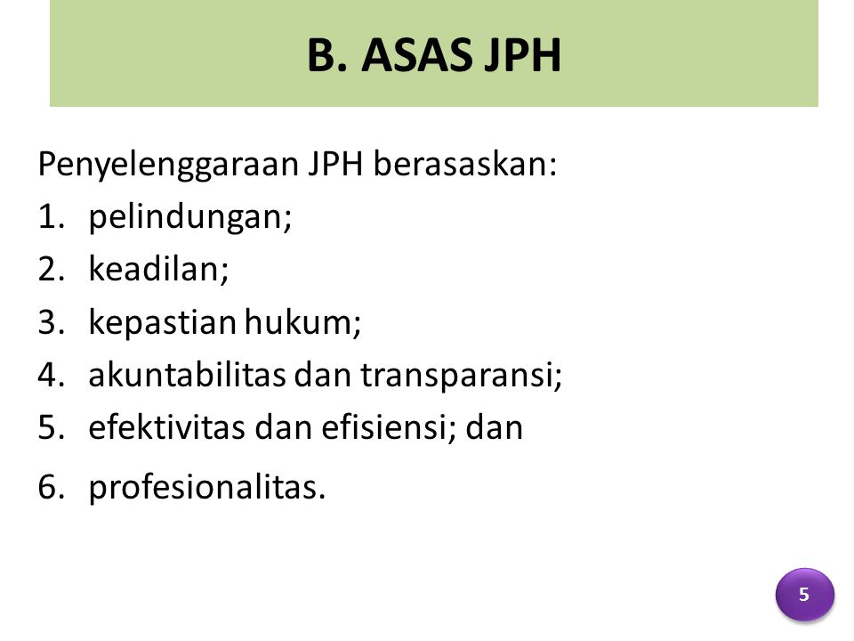 B. ASAS JPH Penyelenggaraan JPH berasaskan: 1.pelindungan; 2.keadilan; 3.kepastian hukum; 4.akuntabilitas dan transparansi; 5.efektivitas dan efisiens