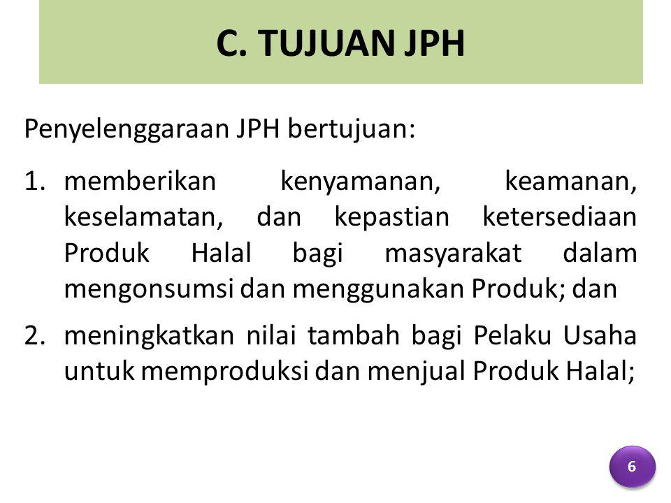 C. TUJUAN JPH Penyelenggaraan JPH bertujuan: 1.memberikan kenyamanan, keamanan, keselamatan, dan kepastian ketersediaan Produk Halal bagi masyarakat d