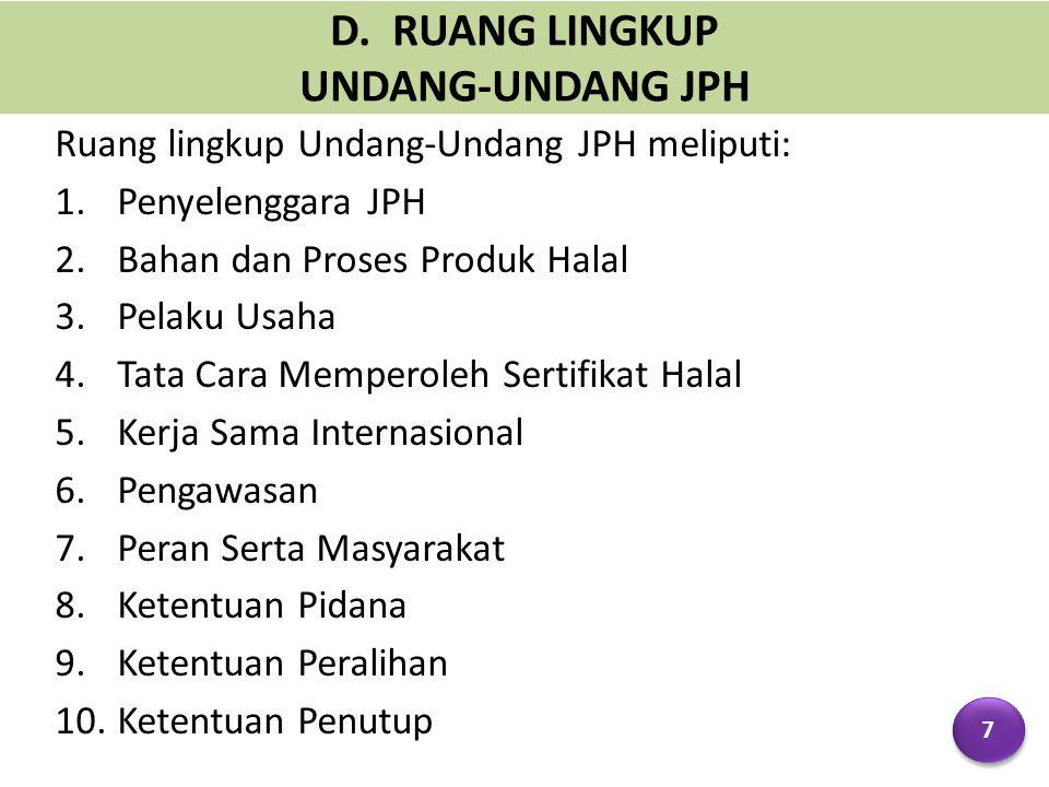 D. RUANG LINGKUP UNDANG-UNDANG JPH Ruang lingkup Undang-Undang JPH meliputi: 1.Penyelenggara JPH 2.Bahan dan Proses Produk Halal 3.Pelaku Usaha 4.Tata