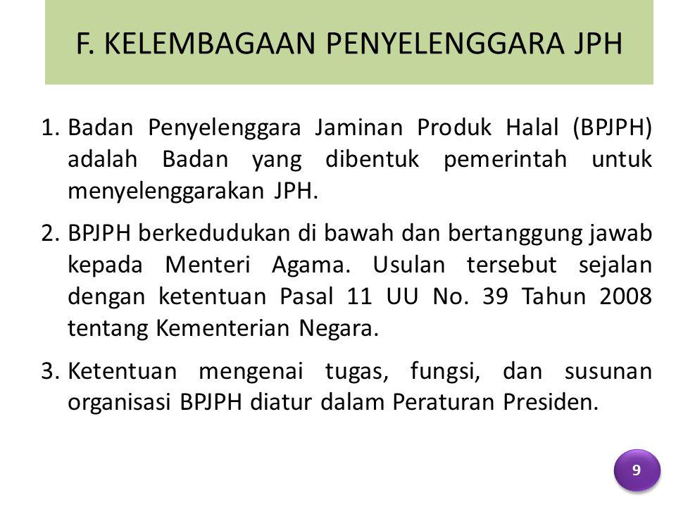 F. KELEMBAGAAN PENYELENGGARA JPH 1.Badan Penyelenggara Jaminan Produk Halal (BPJPH) adalah Badan yang dibentuk pemerintah untuk menyelenggarakan JPH.
