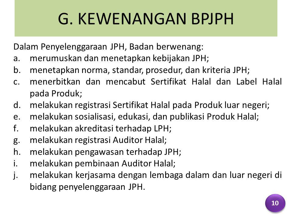 G. KEWENANGAN BPJPH Dalam Penyelenggaraan JPH, Badan berwenang: a.merumuskan dan menetapkan kebijakan JPH; b.menetapkan norma, standar, prosedur, dan