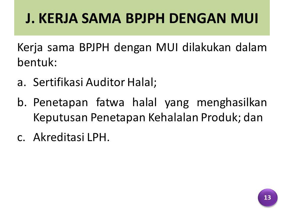 J. KERJA SAMA BPJPH DENGAN MUI Kerja sama BPJPH dengan MUI dilakukan dalam bentuk: a.Sertifikasi Auditor Halal; b.Penetapan fatwa halal yang menghasil