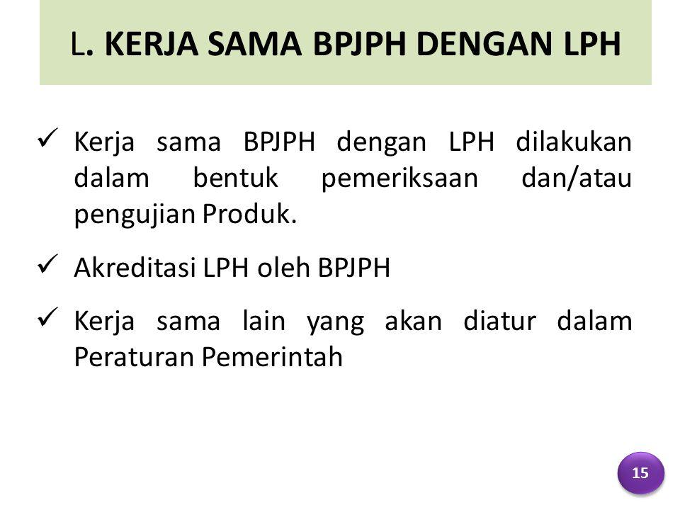L. KERJA SAMA BPJPH DENGAN LPH Kerja sama BPJPH dengan LPH dilakukan dalam bentuk pemeriksaan dan/atau pengujian Produk. Akreditasi LPH oleh BPJPH Ker