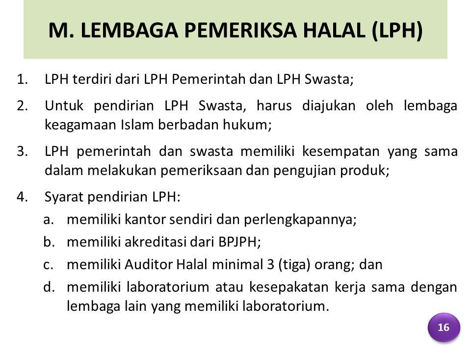 M. LEMBAGA PEMERIKSA HALAL (LPH) 1.LPH terdiri dari LPH Pemerintah dan LPH Swasta; 2.Untuk pendirian LPH Swasta, harus diajukan oleh lembaga keagamaan