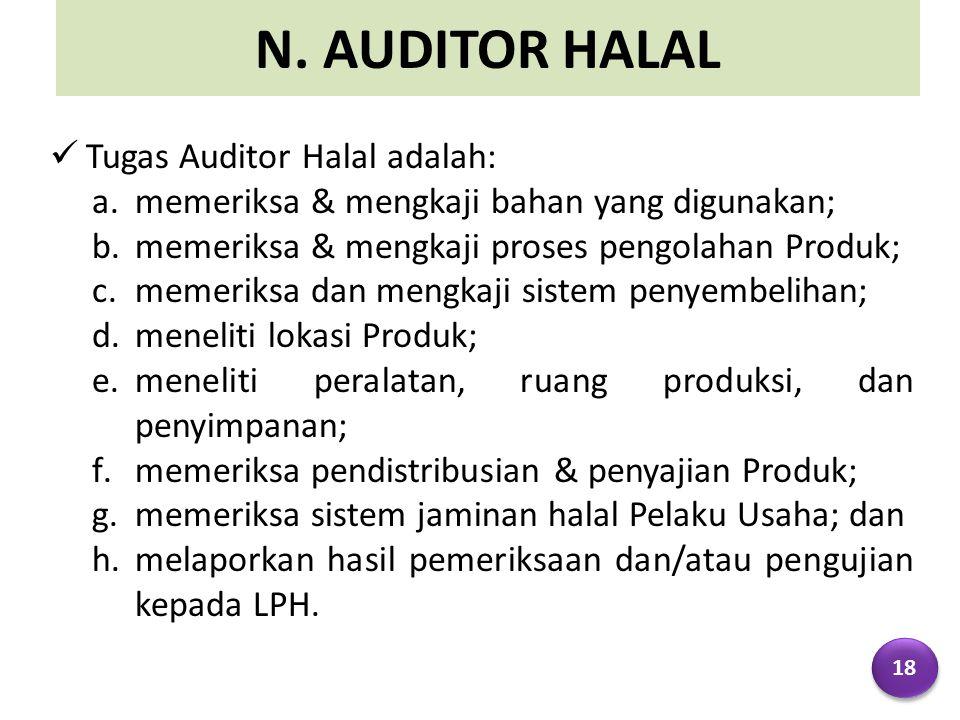 N. AUDITOR HALAL Tugas Auditor Halal adalah: a.memeriksa & mengkaji bahan yang digunakan; b.memeriksa & mengkaji proses pengolahan Produk; c.memeriksa