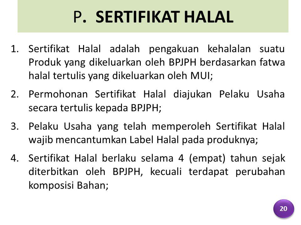P. SERTIFIKAT HALAL 1.Sertifikat Halal adalah pengakuan kehalalan suatu Produk yang dikeluarkan oleh BPJPH berdasarkan fatwa halal tertulis yang dikel