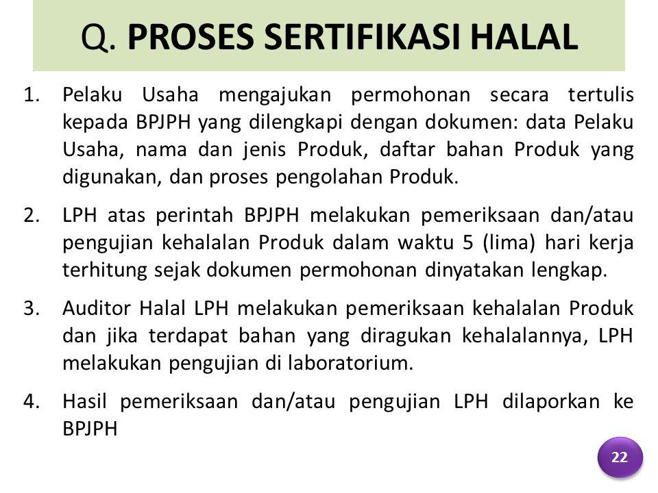 Q. PROSES SERTIFIKASI HALAL 1.Pelaku Usaha mengajukan permohonan secara tertulis kepada BPJPH yang dilengkapi dengan dokumen: data Pelaku Usaha, nama