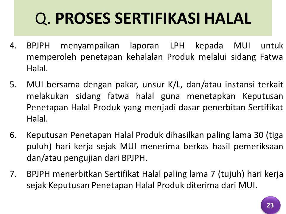 Q. PROSES SERTIFIKASI HALAL 4.BPJPH menyampaikan laporan LPH kepada MUI untuk memperoleh penetapan kehalalan Produk melalui sidang Fatwa Halal. 5.MUI