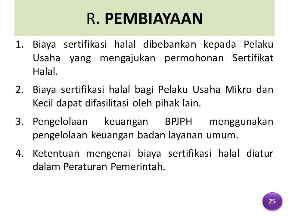 R. PEMBIAYAAN 1.Biaya sertifikasi halal dibebankan kepada Pelaku Usaha yang mengajukan permohonan Sertifikat Halal. 2.Biaya sertifikasi halal bagi Pel