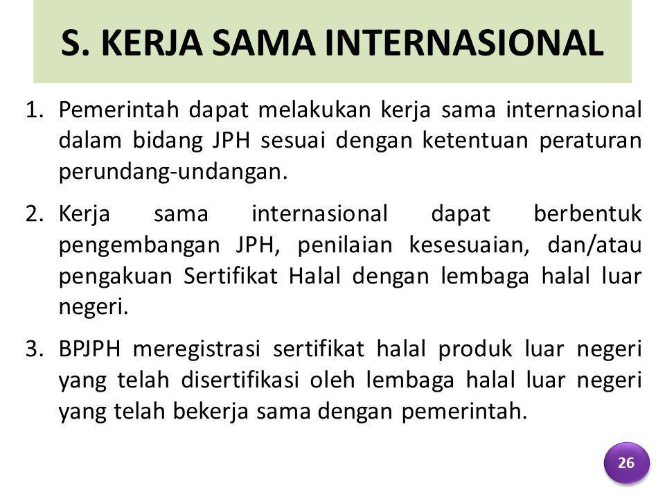 S. KERJA SAMA INTERNASIONAL 1.Pemerintah dapat melakukan kerja sama internasional dalam bidang JPH sesuai dengan ketentuan peraturan perundang-undanga