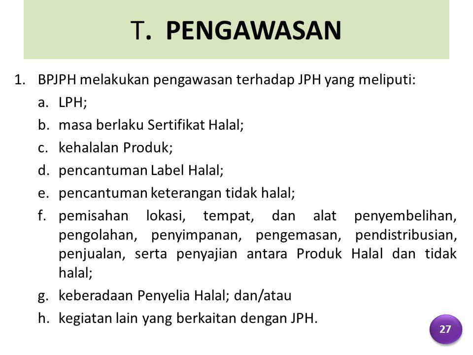 T. PENGAWASAN 1.BPJPH melakukan pengawasan terhadap JPH yang meliputi: a.LPH; b.masa berlaku Sertifikat Halal; c.kehalalan Produk; d.pencantuman Label