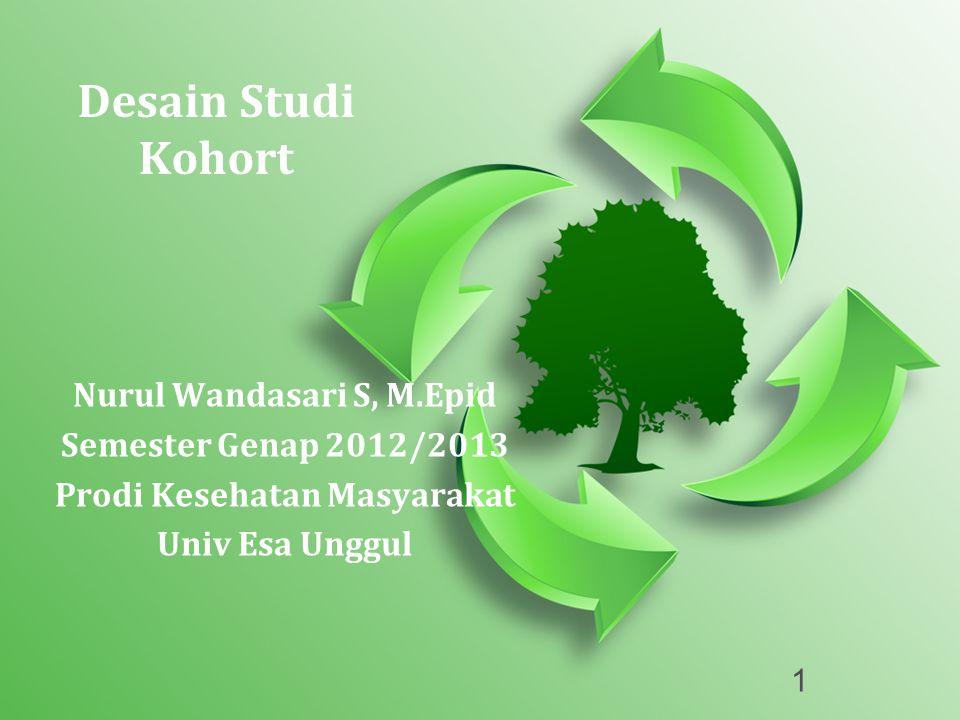 1 Desain Studi Kohort Nurul Wandasari S, M.Epid Semester Genap 2012/2013 Prodi Kesehatan Masyarakat Univ Esa Unggul
