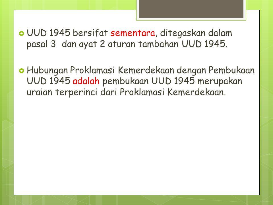  UUD 1945 bersifat sementara, ditegaskan dalam pasal 3 dan ayat 2 aturan tambahan UUD 1945.  Hubungan Proklamasi Kemerdekaan dengan Pembukaan UUD 19