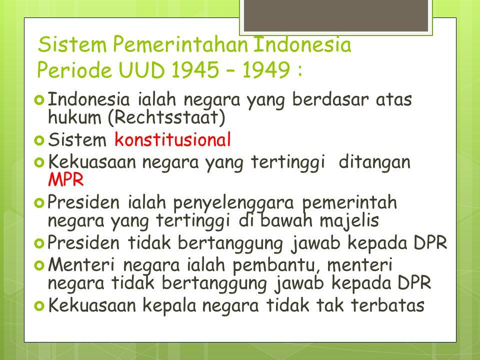 Sistem Pemerintahan Indonesia Periode UUD 1945 – 1949 :  Indonesia ialah negara yang berdasar atas hukum (Rechtsstaat)  Sistem konstitusional  Keku