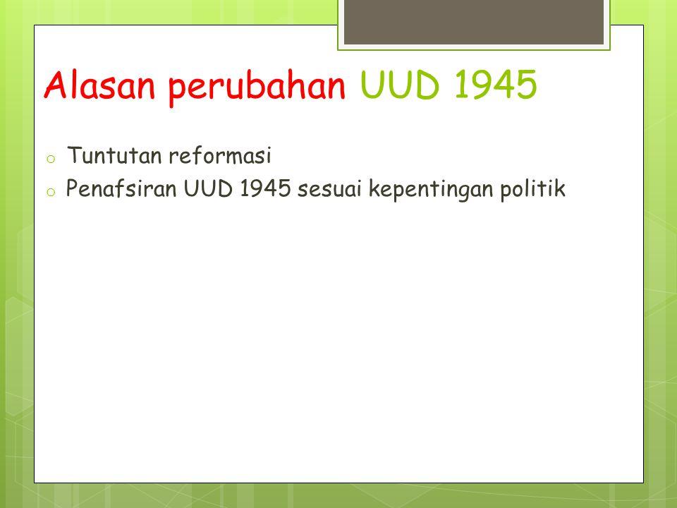 Alasan perubahan UUD 1945 o Tuntutan reformasi o Penafsiran UUD 1945 sesuai kepentingan politik