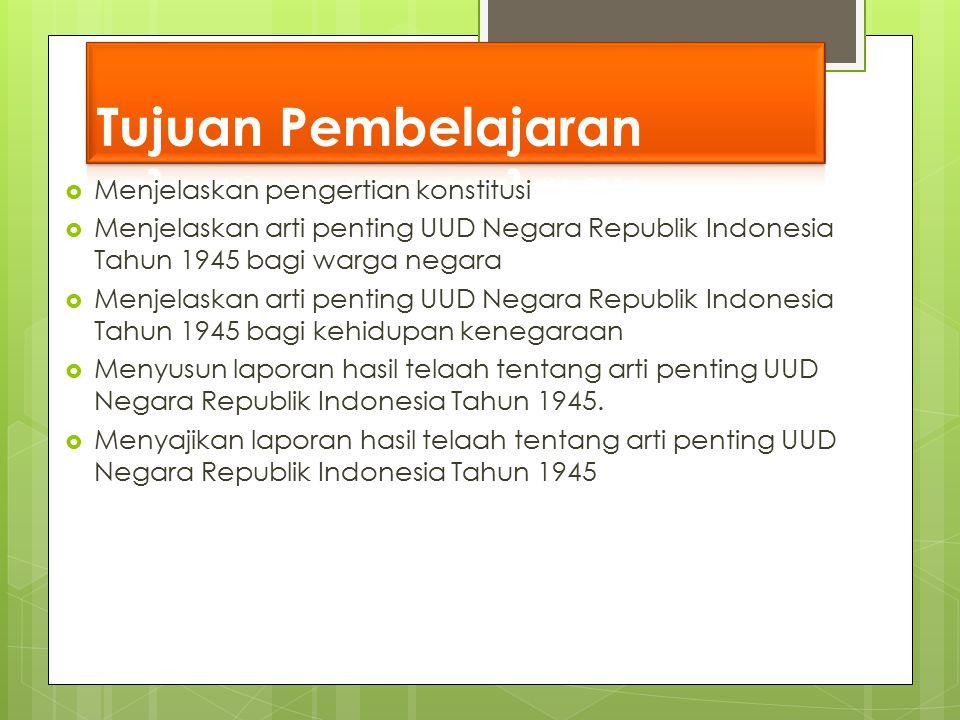  Menjelaskan pengertian konstitusi  Menjelaskan arti penting UUD Negara Republik Indonesia Tahun 1945 bagi warga negara  Menjelaskan arti penting U
