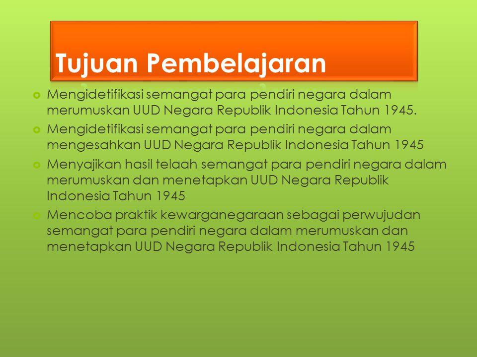  Mengidetifikasi semangat para pendiri negara dalam merumuskan UUD Negara Republik Indonesia Tahun 1945.  Mengidetifikasi semangat para pendiri nega