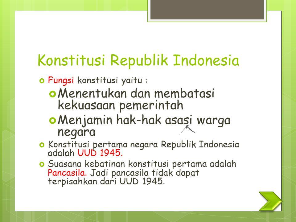 Konstitusi Republik Indonesia  Fungsi konstitusi yaitu :  Menentukan dan membatasi kekuasaan pemerintah  Menjamin hak-hak asasi warga negara  Kons